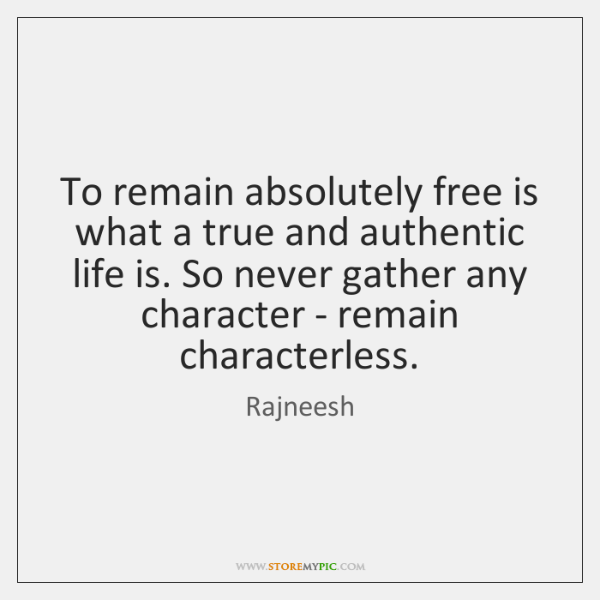 To remain absolutely free is what a true and authentic life is. ...