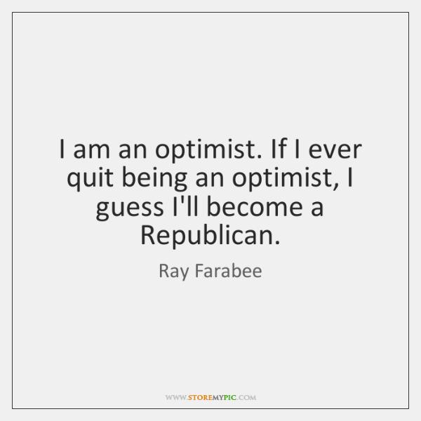 I am an optimist. If I ever quit being an optimist, I ...