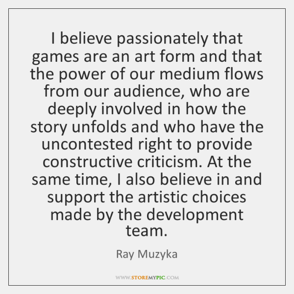 I believe passionately that games are an art form and that the ...