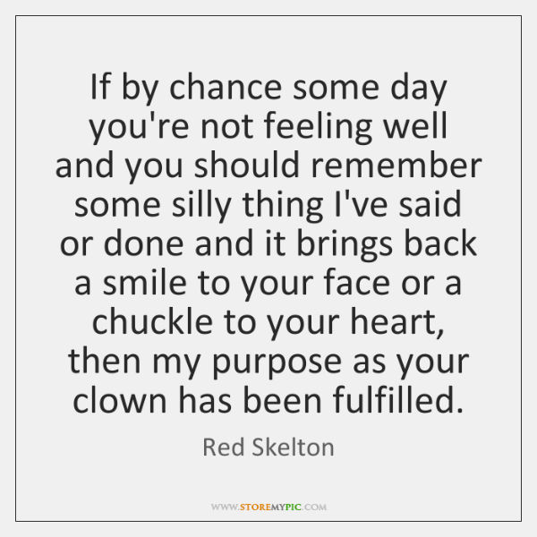 If by chance some day you\'re not feeling well and you should ...