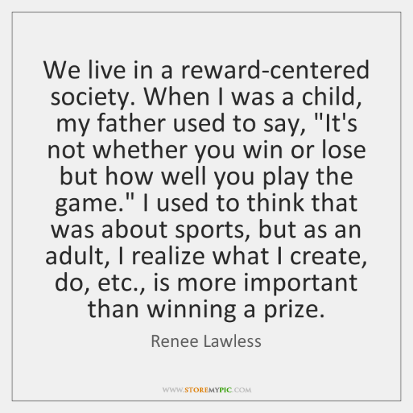 We live in a reward-centered society. When I was a child, my ...