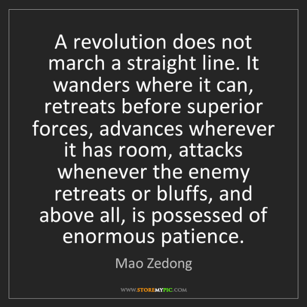 Mao Zedong: A revolution does not march a straight line. It wanders...