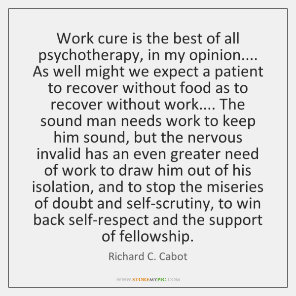 Work cure is the best of all psychotherapy, in my opinion.... As ...
