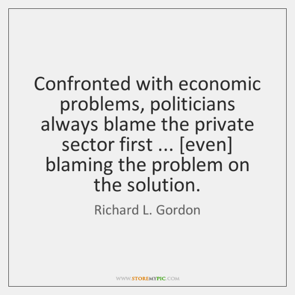 Confronted with economic problems, politicians always blame the private sector first ... [even] ...
