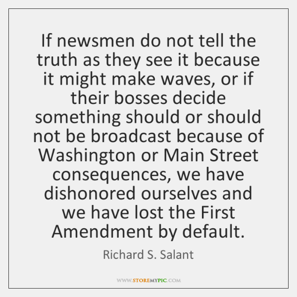 If newsmen do not tell the truth as they see it because ...