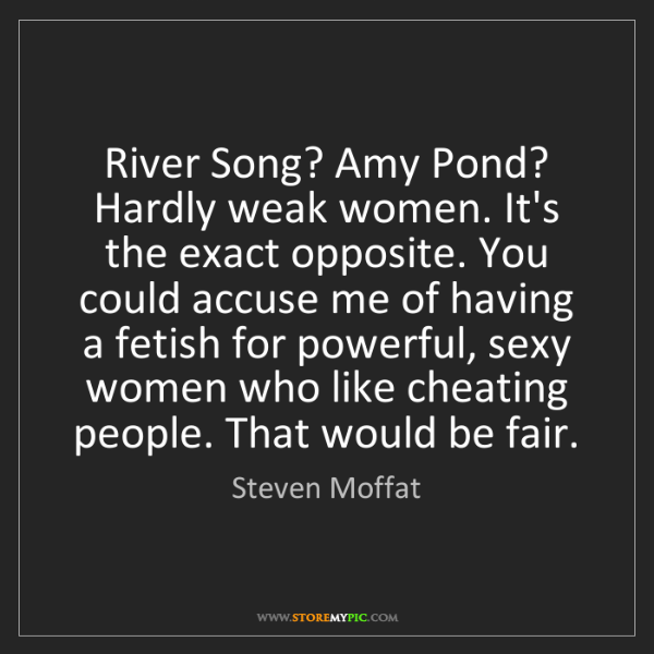 Steven Moffat: River Song? Amy Pond? Hardly weak women. It's the exact...