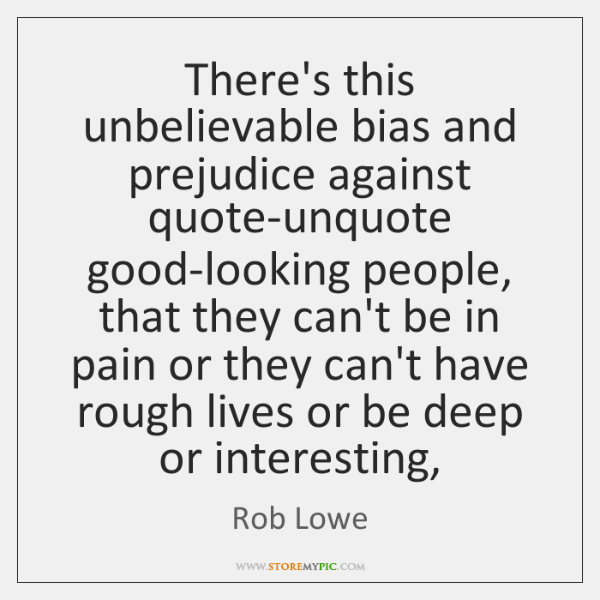 There's this unbelievable bias and prejudice against quote-unquote good-looking people, that they ..