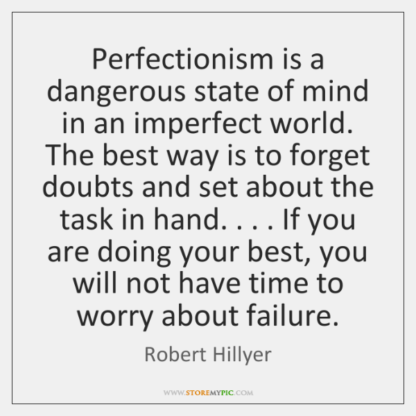 Perfectionism is a dangerous state of mind in an imperfect world. The ...