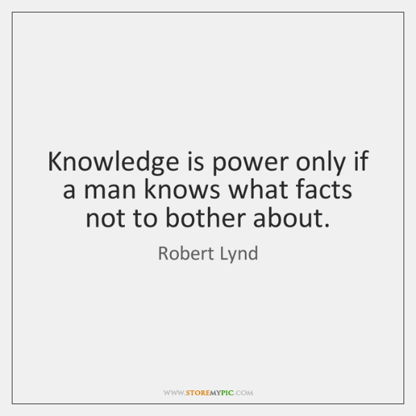 Knowledge is power only if a man knows what facts not to ...