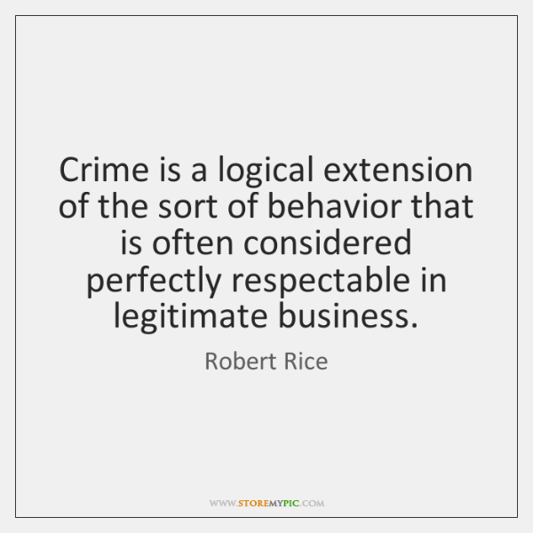 Crime is a logical extension of the sort of behavior that is ...
