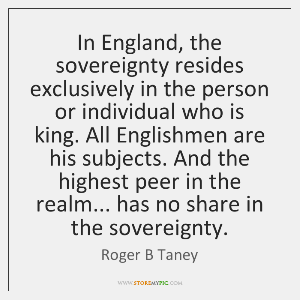 In England, the sovereignty resides exclusively in the person or individual who ...