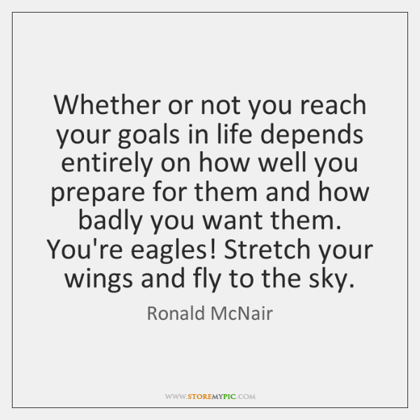 Whether or not you reach your goals in life depends entirely on ...