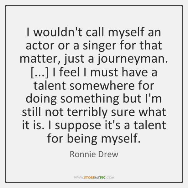 I wouldn't call myself an actor or a singer for that matter, ...