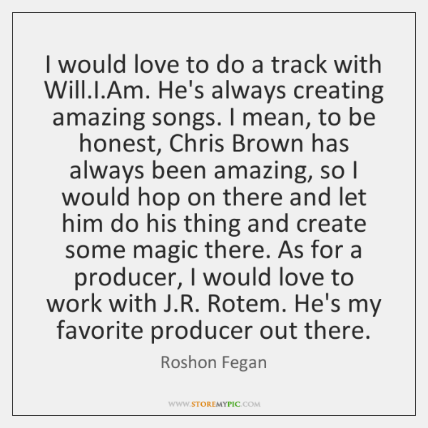 I would love to do a track with Will.I.Am. He's ...