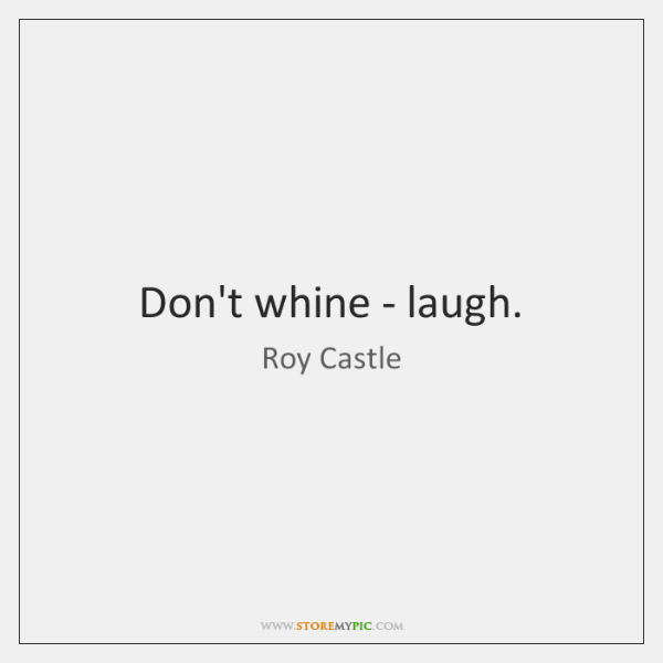 Don't whine - laugh.