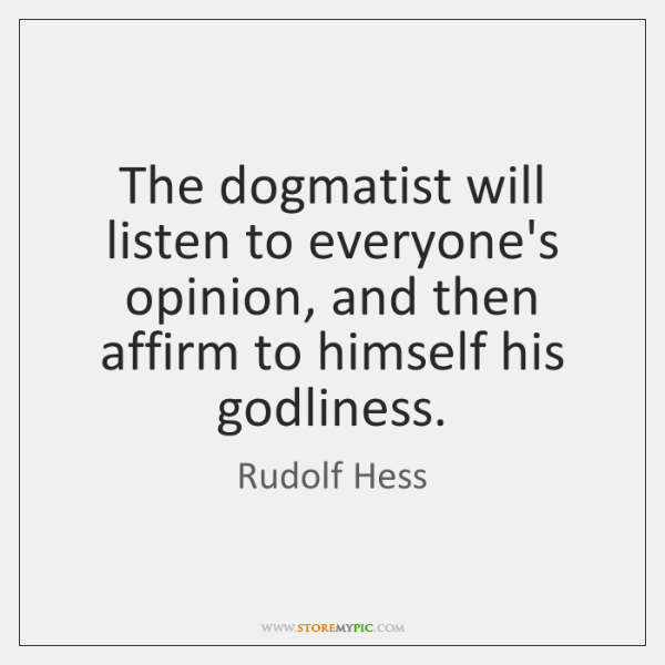 The dogmatist will listen to everyone's opinion, and then affirm to himself ...