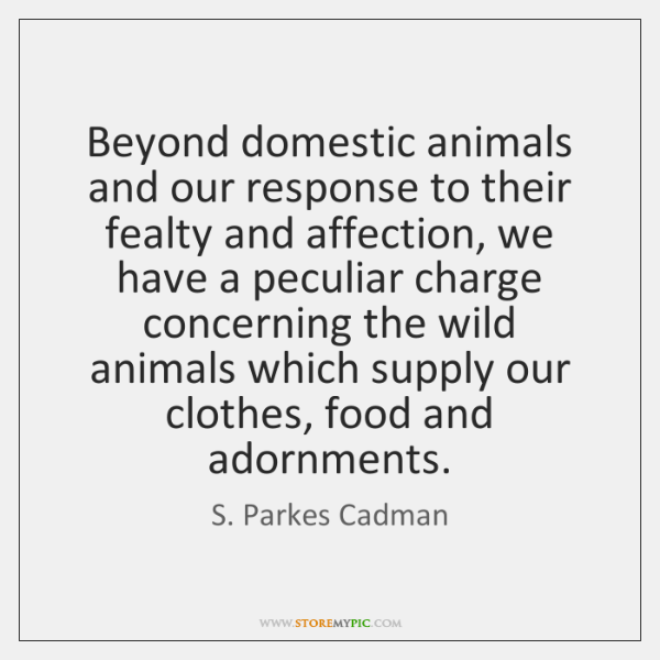 Beyond domestic animals and our response to their fealty and affection, we ...