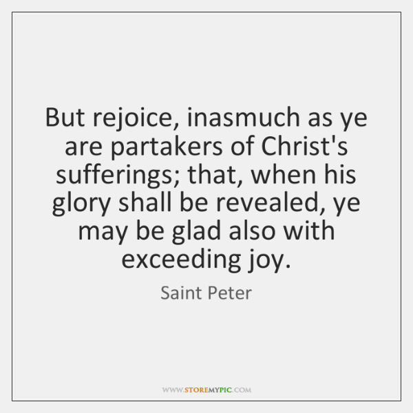 But rejoice, inasmuch as ye are partakers of Christ's sufferings; that, when ...