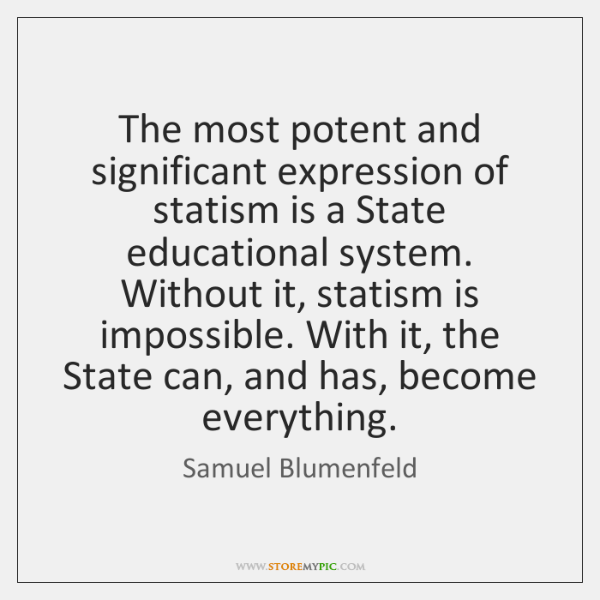 The most potent and significant expression of statism is a State educational ...