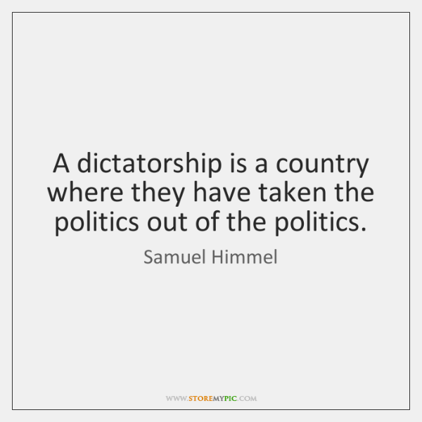 A dictatorship is a country where they have taken the politics out ...