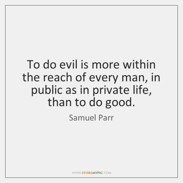 To do evil is more within the reach of every man, in ...