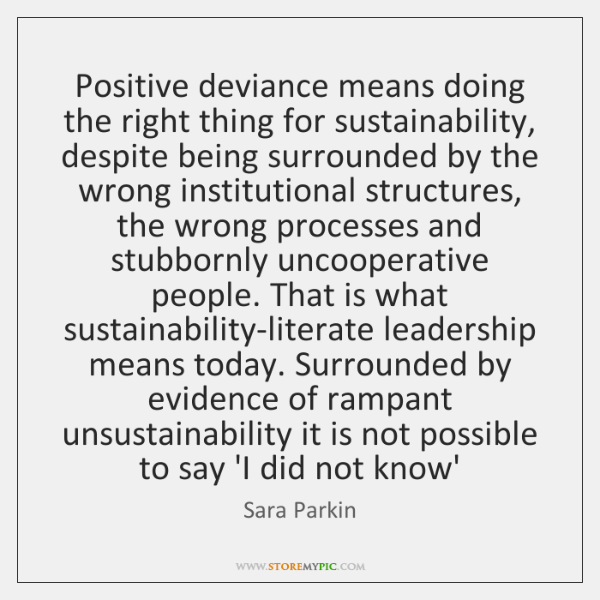 Positive deviance means doing the right thing for sustainability, despite being surrounded ...