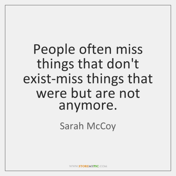 People often miss things that don't exist-miss things that were but are ...