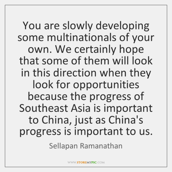 You are slowly developing some multinationals of your own. We certainly hope ...