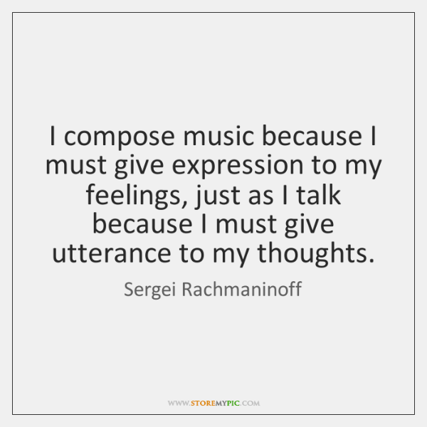 I compose music because I must give expression to my feelings, just ...