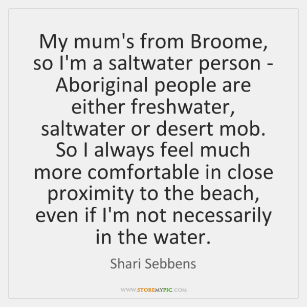 My mum's from Broome, so I'm a saltwater person - Aboriginal people ...