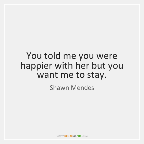 You told me you were happier with her but you want me ...
