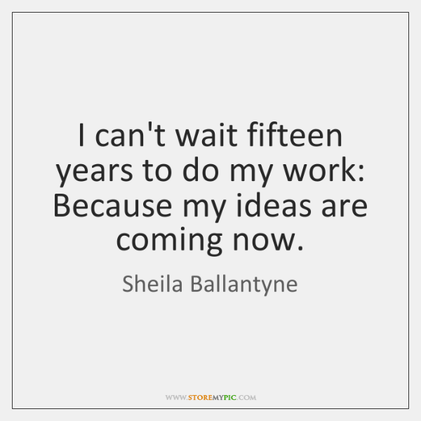 I can't wait fifteen years to do my work: Because my ideas ...