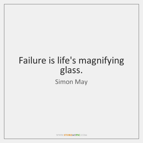 Failure is life's magnifying glass.