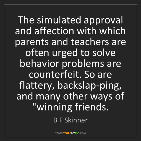 B F Skinner: The simulated approval and affection with which parents...