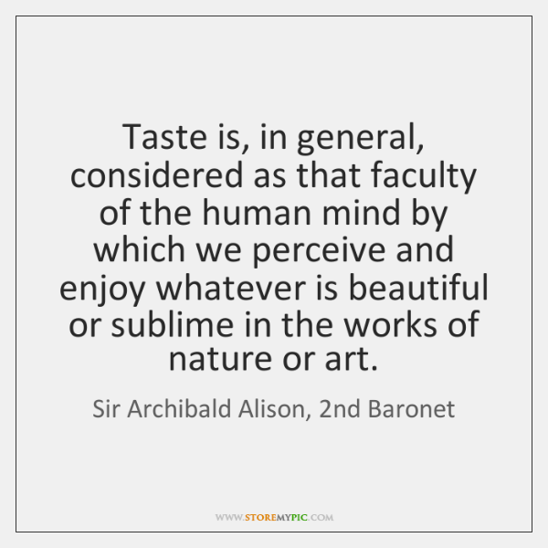 Taste is, in general, considered as that faculty of the human mind ...