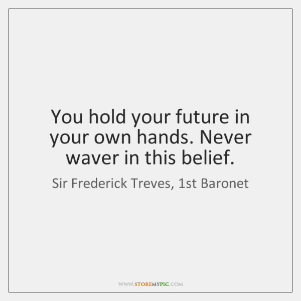 You hold your future in your own hands. Never waver in this ...