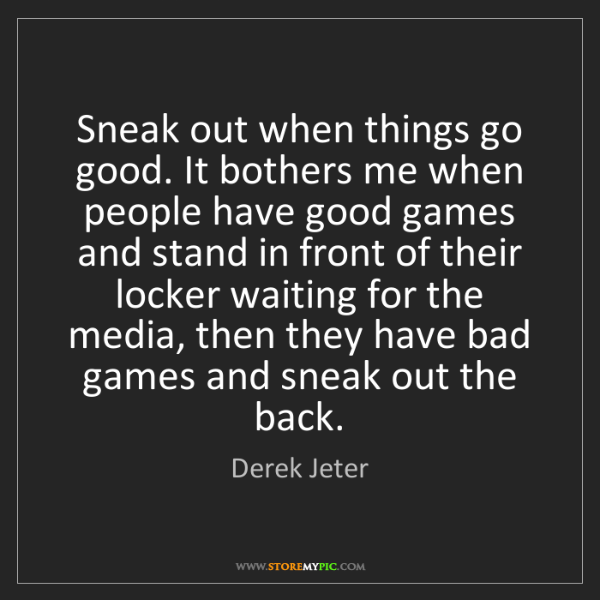 Derek Jeter: Sneak out when things go good. It bothers me when people...