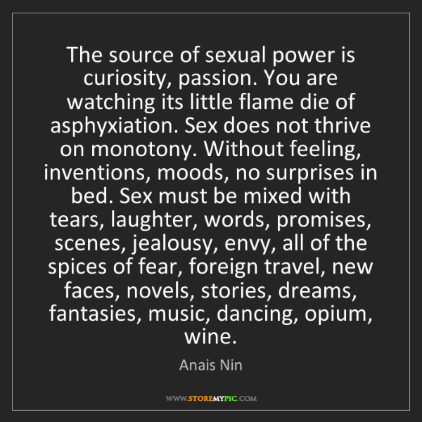 Anais Nin: The source of sexual power is curiosity, passion. You...