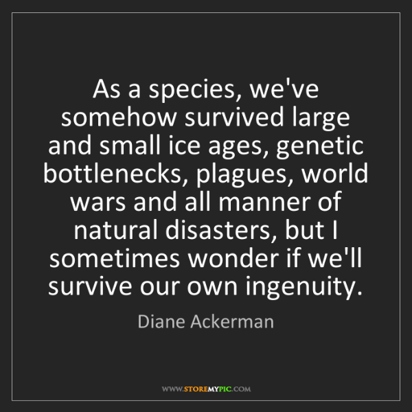 Diane Ackerman: As a species, we've somehow survived large and small...