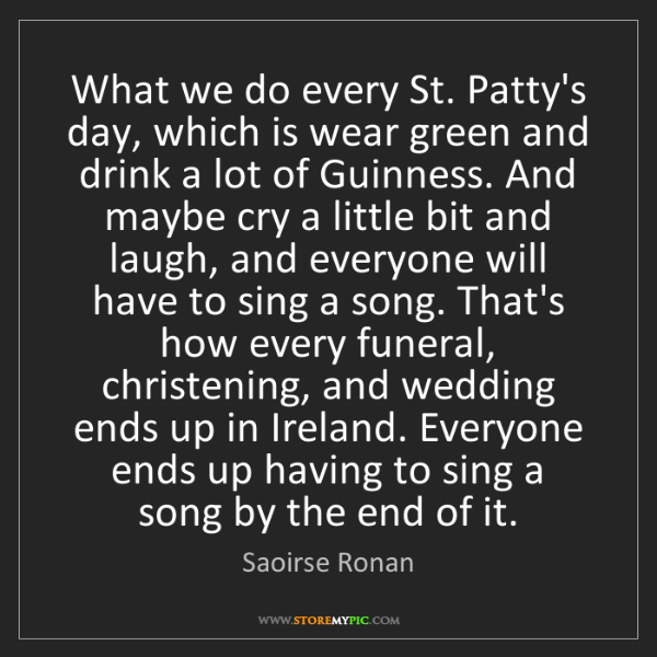 Saoirse Ronan: What we do every St. Patty's day, which is wear green...