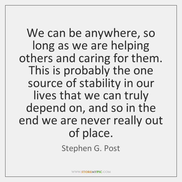 We can be anywhere, so long as we are helping others and ...