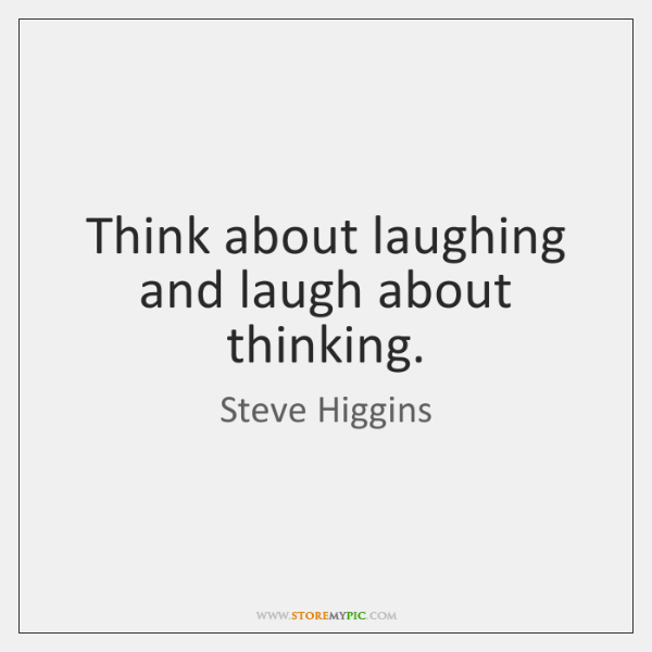 Think about laughing and laugh about thinking.