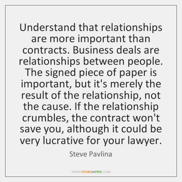 Understand that relationships are more important than contracts. Business deals are relationships ..
