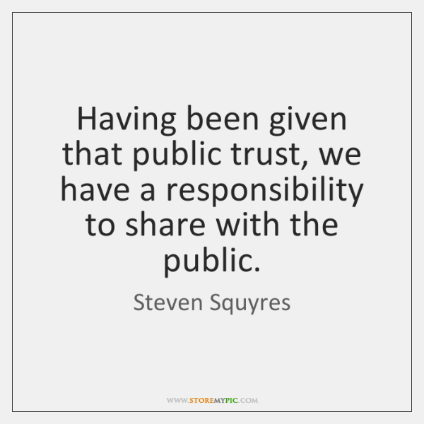 Having been given that public trust, we have a responsibility to share ...