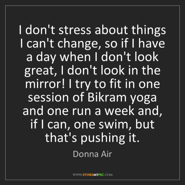 Donna Air: I don't stress about things I can't change, so if I have...