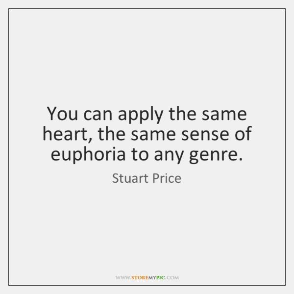 You can apply the same heart, the same sense of euphoria to ...