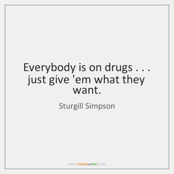 Everybody is on drugs . . . just give 'em what they want.