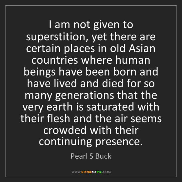 Pearl S Buck: I am not given to superstition, yet there are certain...