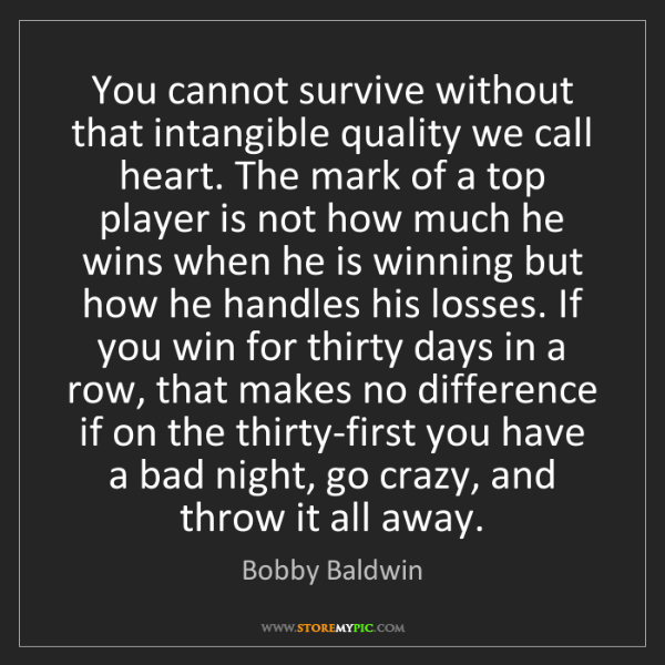 Bobby Baldwin: You cannot survive without that intangible quality we...