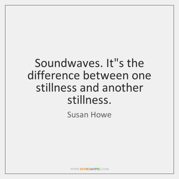 Soundwaves. It's the difference between one stillness and another stillness.